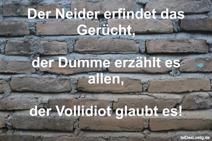 Der Neider erfindet das Gerücht,  der Dumme erzählt es allen,  der Vollidiot glaubt es!  ... gefunden auf https://www.istdaslustig.de/spruch/841 #lustig #sprüche #fun #spass
