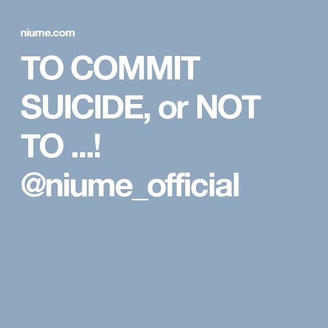 TO COMMIT SUICIDE, or NOT TO ...! @niume_official