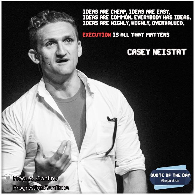 """""""... Ideas are highly overvalued, Execution is all that matters"""" - Casey Neistat"""