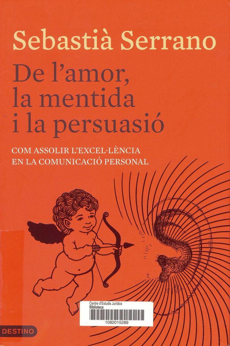 De l'amor, la mentida i la persuasió : com assolir l'excel·lència en la comunicació personal / Sebastià Serrano ; traducció de Núria Parés Sellarès. Barcelona : Destino, 2013. Sig. 159.955 Ser