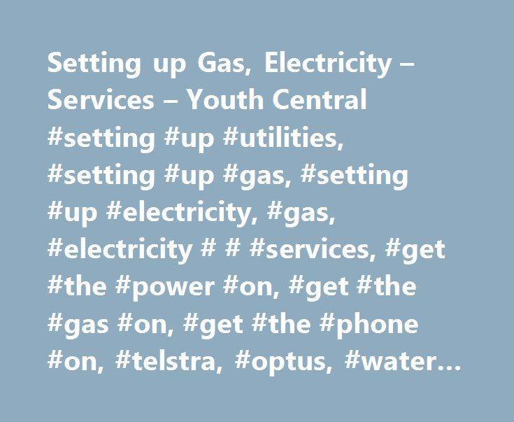 Setting up Gas, Electricity – Services – Youth Central #setting #up #utilities, #setting #up #gas, #setting #up #electricity, #gas, #electricity # # #services, #get #the #power #on, #get #the #gas #on, #get #the #phone #on, #telstra, #optus, #water #company, #water #board http://france.remmont.com/setting-up-gas-electricity-services-youth-central-setting-up-utilities-setting-up-gas-setting-up-electricity-gas-electricity-services-get-the-power-on-get-the-gas-on/  # Gas, electricity services…