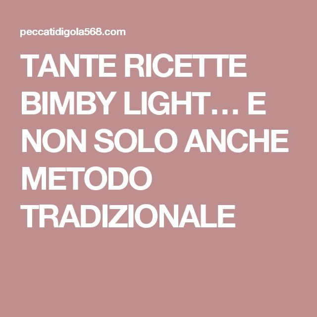TANTE RICETTE BIMBY LIGHT…  E NON SOLO ANCHE METODO TRADIZIONALE