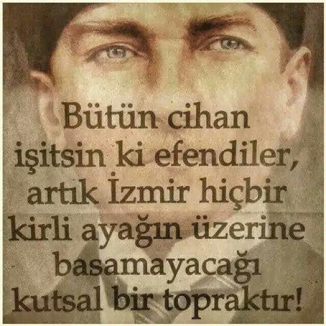 """✿ ❤ Atatürk """"Bütün cihan işitsin ki efendiler, artık İzmir hiçbir kirli ayağın üzerine basamayacağı kutsal bir topraktır!"""""""