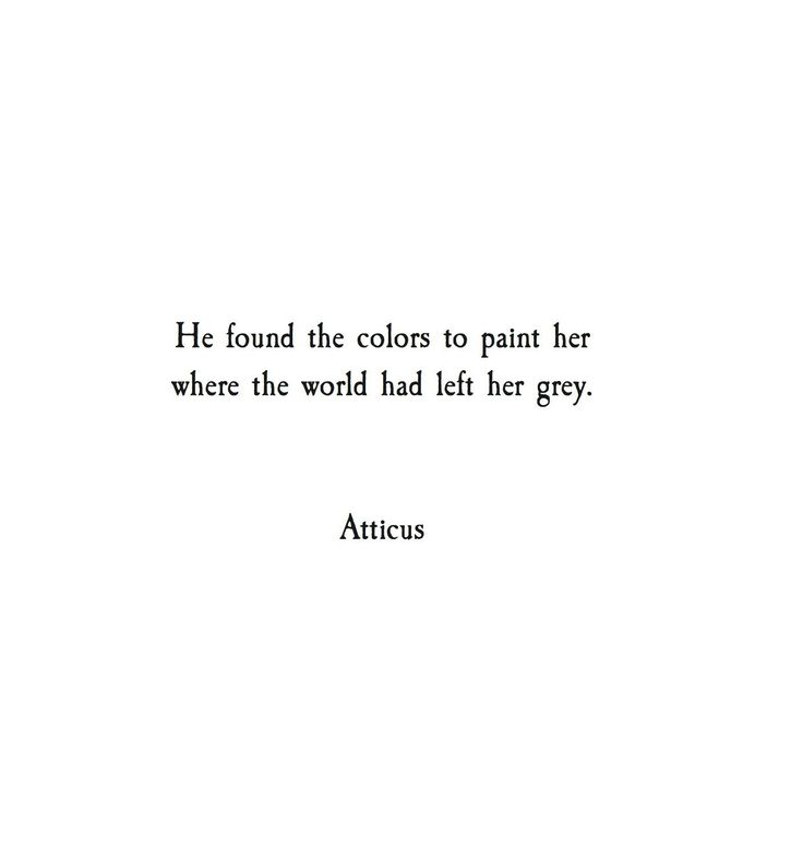 he found the colors to paint her where the world had left her grey. -- Atticus                                                                                                                                                                                 More