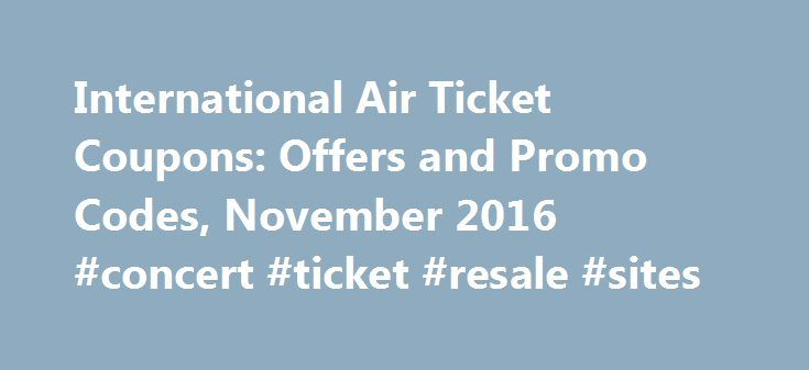 International Air Ticket Coupons: Offers and Promo Codes, November 2016 #concert #ticket #resale #sites http://tickets.remmont.com/international-air-ticket-coupons-offers-and-promo-codes-november-2016-concert-ticket-resale-sites/  International Air Ticket Coupons and Offers Limited Period Offer Book any international flight to any destination You can avail upto a maximum of ₹25,000 cashback in MMT wallet on your (...Read More)