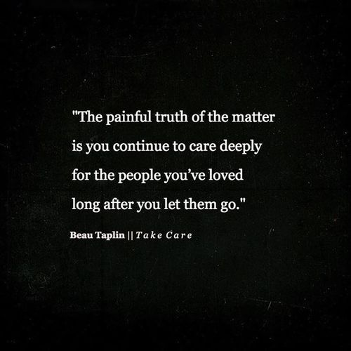 """""""you continue to care deeply for the people you've loved long after you let them go"""" -Beau Taplin"""