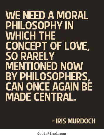 Iris Murdoch  Quotes - We need a moral philosophy in which the concept of love, so rarely mentioned now by philosophers, can once again be made central.