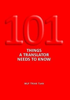 """""""101 Things a Translator Needs to Know"""", WLF Think Tank: The authors are all successful translation professionals and share insights and tips about what translation involves and how a professional translator needs to think, work and act when dealing with clients and colleagues"""