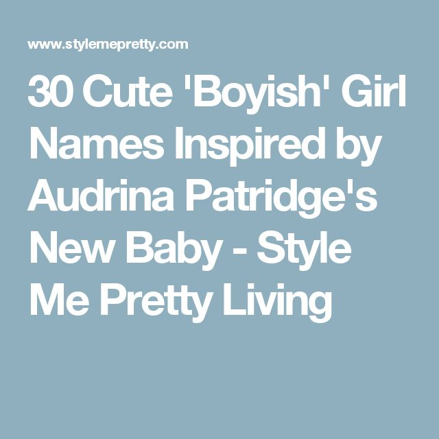 30 Cute 'Boyish' Girl Names Inspired by Audrina Patridge's New Baby - Style Me Pretty Living