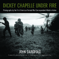 Dickey Chapelle Under Fire    Photographs by the First American Female War Correspondent Killed in Action (Vietnam)  Wisconsin Historical Society Press