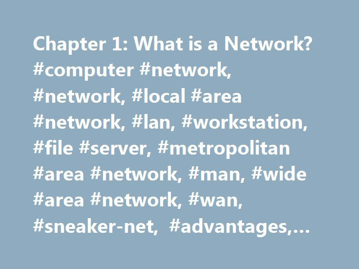Chapter 1: What is a Network? #computer #network, #network, #local #area #network, #lan, #workstation, #file #server, #metropolitan #area #network, #man, #wide #area #network, #wan, #sneaker-net, #advantages, #disadvantages http://fiji.remmont.com/chapter-1-what-is-a-network-computer-network-network-local-area-network-lan-workstation-file-server-metropolitan-area-network-man-wide-area-network-wan-sneaker-net-adv/  # Chapter 1: What is a Network? What is a Network? A network consists of two…