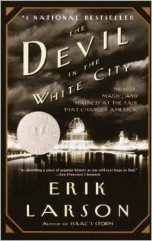The Devil in the White City: Murder, Magic, and Madness at the Fair that Changed America: Erik Larson: 9780375725609: Amazon.com: Books