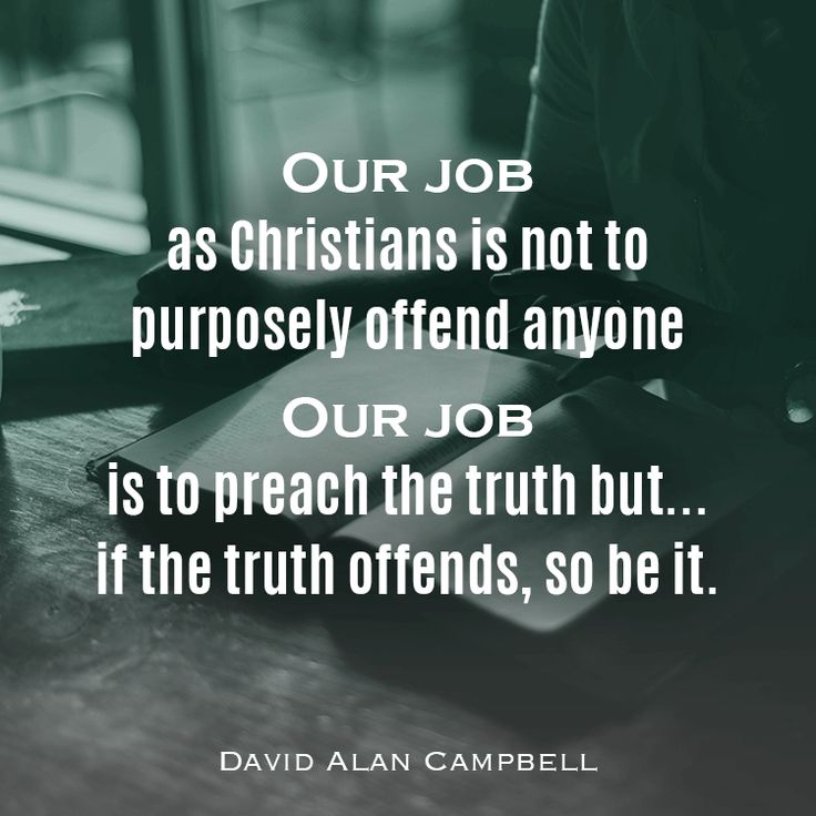 Our job as Christians is not to purposely offend anyone, our job is to preach the truth but…if the truth offends, so be it. -David Alan Campbell