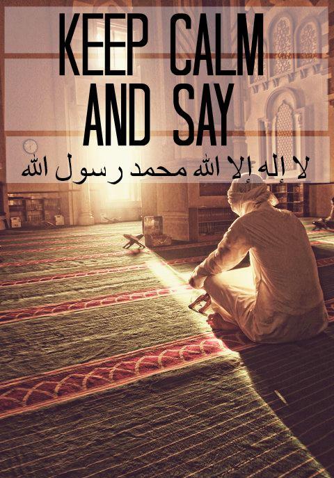 ❝ Keep calm, and say;  لا إله إلا الله محمد رسول الله  [ La Ilaha Ilallah Muhammad ar Rasulullah] ❞