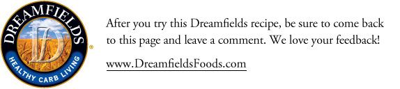 After you try this Dreamfields recipe, be sure to come back to this page and leave a comment. We love your feedback!