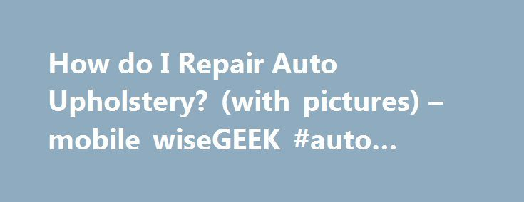 How do I Repair Auto Upholstery? (with pictures) – mobile wiseGEEK #auto #rebates http://italy.remmont.com/how-do-i-repair-auto-upholstery-with-pictures-mobile-wisegeek-auto-rebates/  #auto upholstery repair # wiseGEEK: How do I Repair Auto Upholstery? Repairing auto upholstery can be somewhat complicated, and as such you'll need a careful approach to get good results. The first thing you'll want to do is identify what sort of material you're working with. Upholstery in most cars is made of…