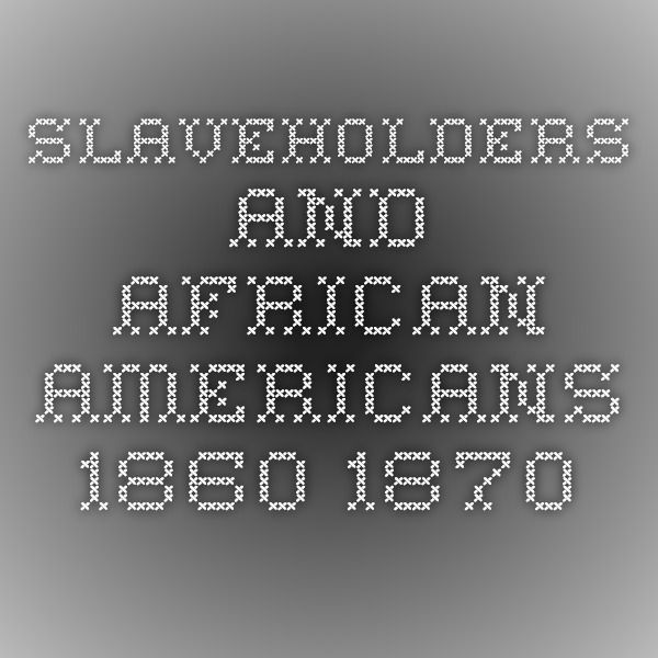 A list of Slaveholders and African Americans in the 1860-1870