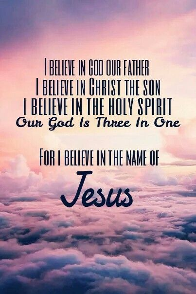 I believe in God our Father I believe in Christ the Son I believe in the Holy Spirit Our God is three in one FOR I BELIEVE IN THE NAME OF JESUS Amen! Thank you Lord!