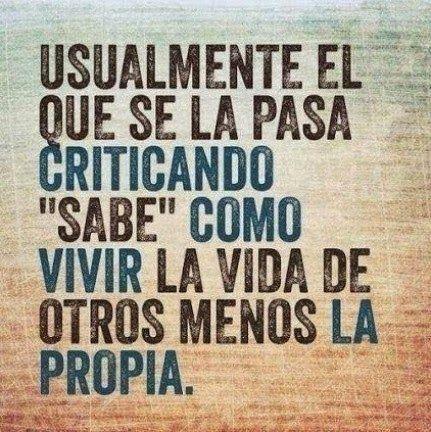 """... Usualmente el que se la pasa criticando """"sabe"""" como vivir la vida de otros menos la propia."""