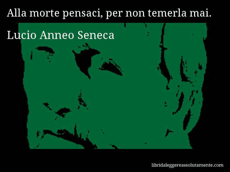 Aforisma di Lucio Anneo Seneca , Alla morte pensaci, per non temerla mai.