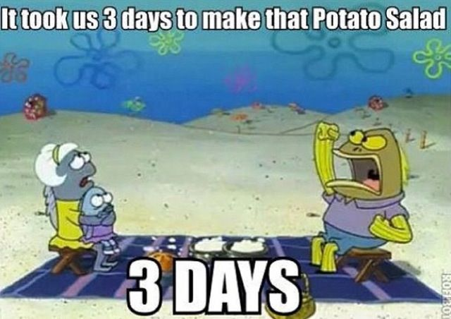 I won't even lie. When I was a kid, I secretly thought that it actually took three days to make potato salad because of this.