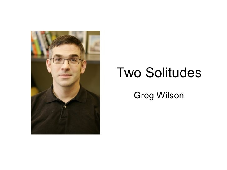"""""""Two Solitudes"""", Greg Wilson's keynote at the Mining Software Repositories (MSR) Vision 2020 event in Kingston, Ontario. (http://msrcanada.org/msrvision2020/) See also discussion here: http://www.reddit.com/r/programming/comments/yw9ra/greg_wilsons_brilliant_slides_about_the/"""