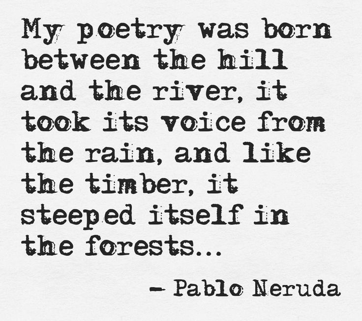 """My poetry was born between the hill and the river ..."" -Pablo Neruda"
