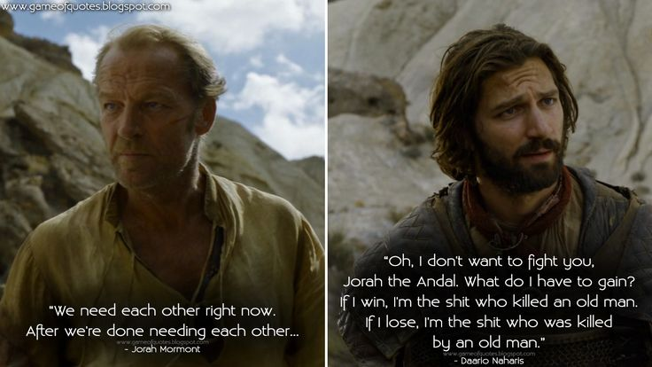 #JorahMormont: We need each other right now. After we're done needing each other... #DaarioNaharis: Oh, I don't want to fight you, Jorah the Andal. What do I have to gain? If I win, I'm the shit who killed an old man. If I lose, I'm the shit who was killed by an old man.