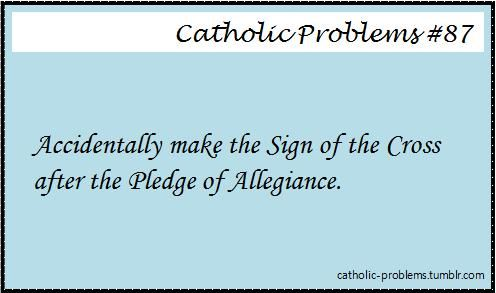 ACCIDENTALLY MAKE THE SIGN OF THE CROSS AFTER THE PLEDGE OF ALLEGIANCE.