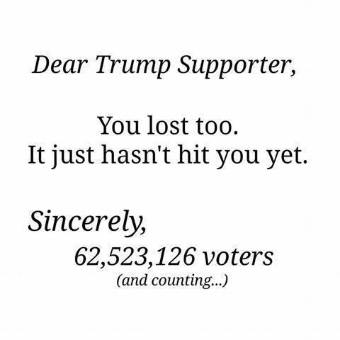 Dear Trump Supporter, You lost too. It just hasn't hit you yet. Sincerely, 62,523,126 voters and counting.