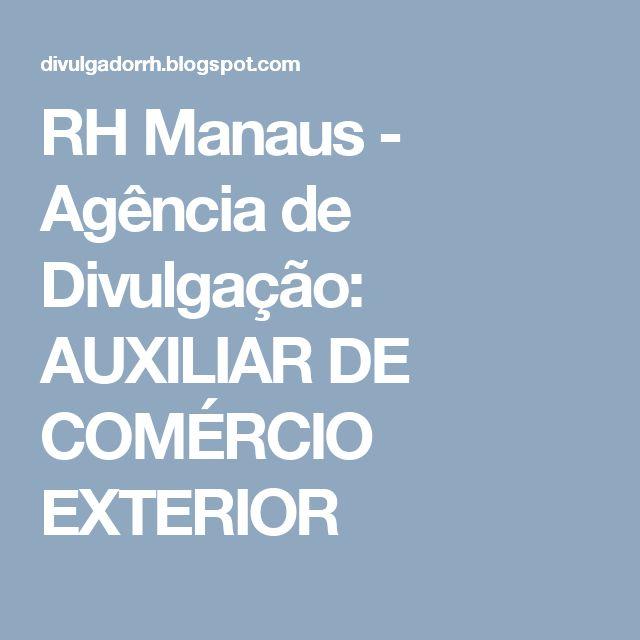 RH Manaus - Agência de Divulgação: AUXILIAR DE COMÉRCIO EXTERIOR