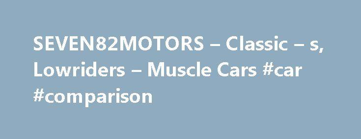 SEVEN82MOTORS – Classic – s, Lowriders – Muscle Cars #car #comparison http://car-auto.remmont.com/seven82motors-classic-s-lowriders-muscle-cars-car-comparison/  #cars for sale australia # SEVEN82MOTORS SPECIALIZING IN CLASSIC'S, LOWRIDERS & MUSCLE CAR […]
