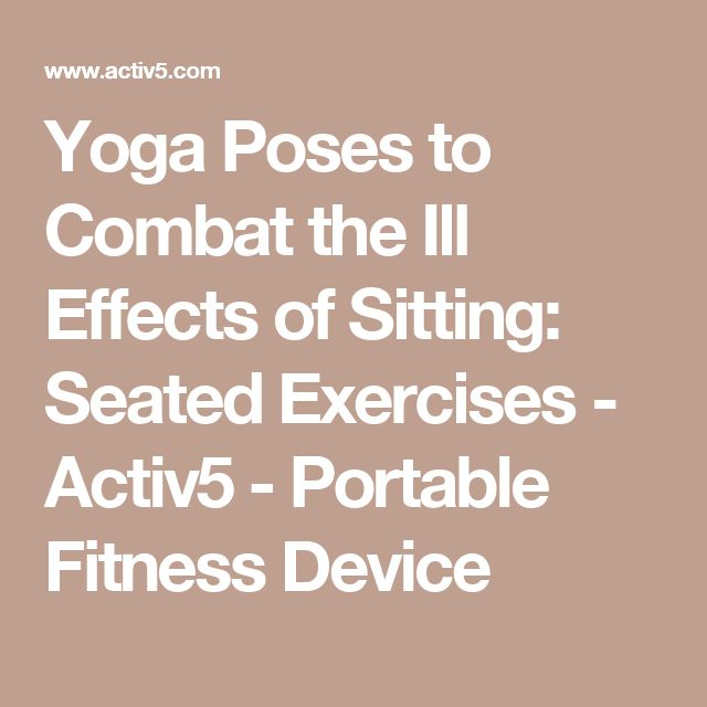 Yoga Poses to Combat the Ill Effects of Sitting: Seated Exercises - Activ5 - Portable Fitness Device