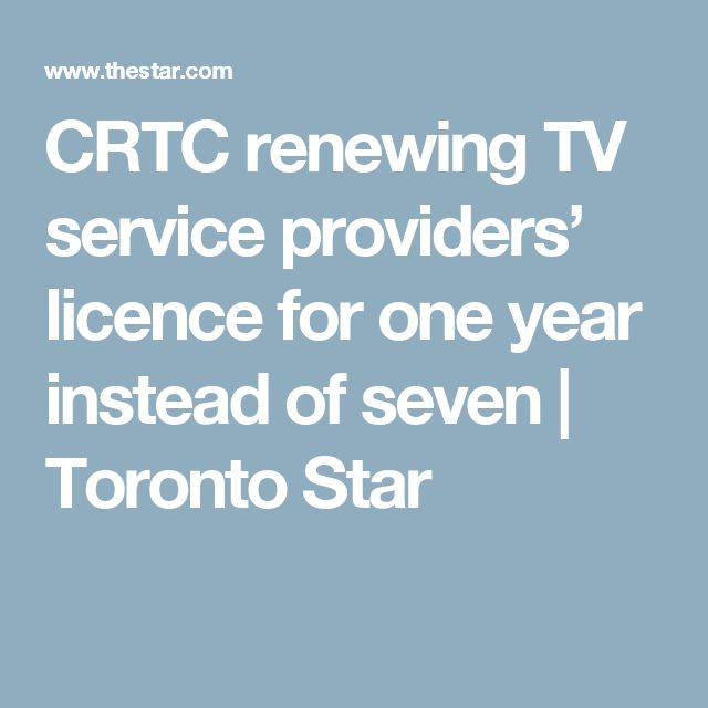 CRTC renewing TV service providers' licence for one year instead of seven   Toronto Star
