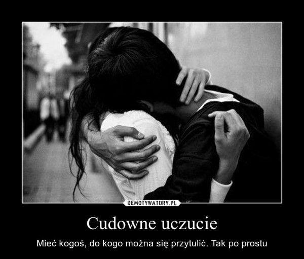 Cudowne uczucie – Mieć kogoś, do kogo można się przytulić. Tak po prostu
