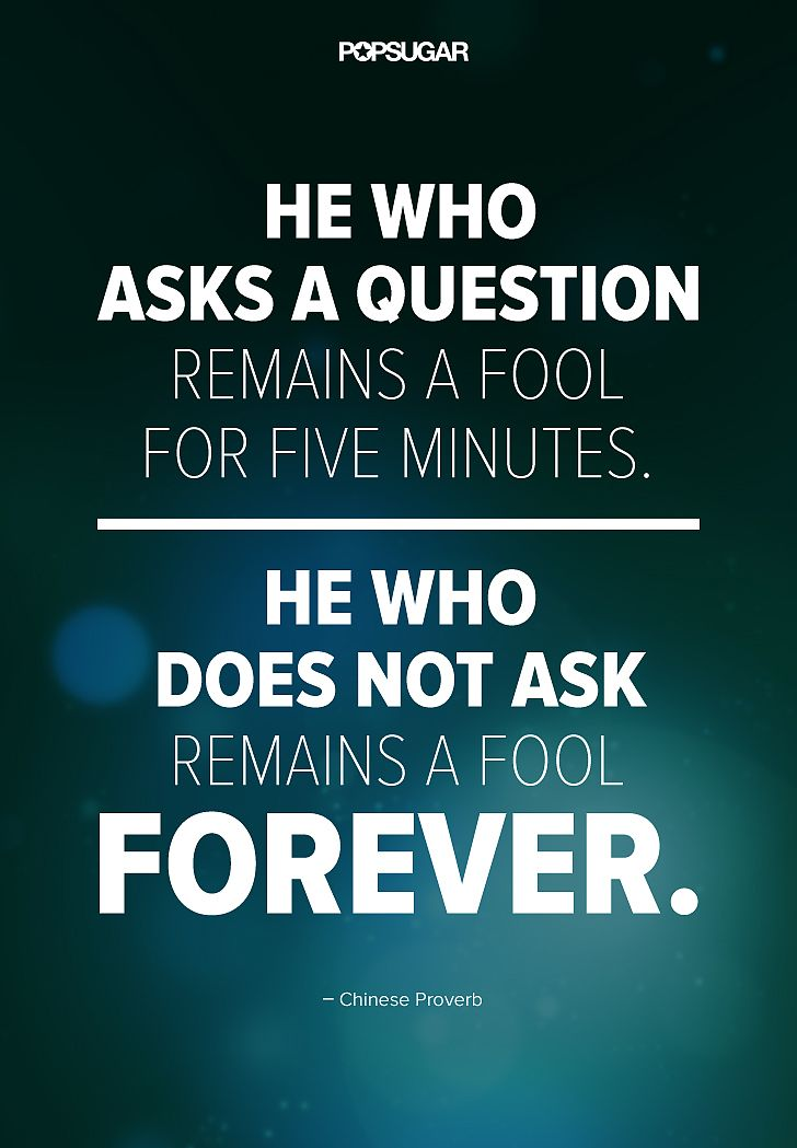 """Quote: """"He who asks a question remains a fool for five minutes. He who does not ask remains a fool forever."""" Lesson to learn: If you don't ask questions, you're not going to find out what the answer is. Don't be afraid of asking them, because people will appreciate your curiosity."""