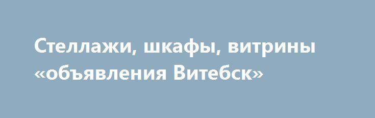 Стеллажи, шкафы, витрины «объявления Витебск» http://www.pogruzimvse.ru/doska77/?adv_id=556 Реализуем по выгодной цене стеллажи/шкафы/витрины б/у - для небольшого магазина (павильона). Вертикальные секции высота 2 метра, ширина 0,6 метра, полки, 3-и горизонтальных  шкафа/витрины. Все белого цвета. {{AutoHashTags}}
