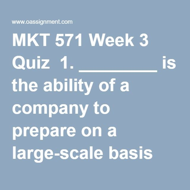 MKT 571 Week 3 Quiz  1. ________ is the ability of a company to prepare on a large-scale basis individually designed products, services, programs, and communications.  2. Product launches include many tasks and often take longer than expected. To coordinate effectively, a planning technique such as ______ can be used.   3. Poga International, a multinational beverage corporation, identifies that one of its competitors is launching an apple flavored drink. The company decides to launch an…
