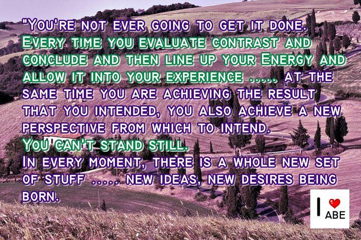 Nunca vas a lograr terminarlo.  Cada vez que evalúas el Contraste y concluyes y luego Alineas tu Energía y PERMITES ello en tu experiencia ..... al mismo tiempo que logras el resultado que pretendes, también logras una nueva perspectiva desde la cual hacer una intención.  No te puedes estar quieto.  En cada momento, hay toda una nueva serie de cosas ..... nuevas ideas, nuevos deseos que nacen.
