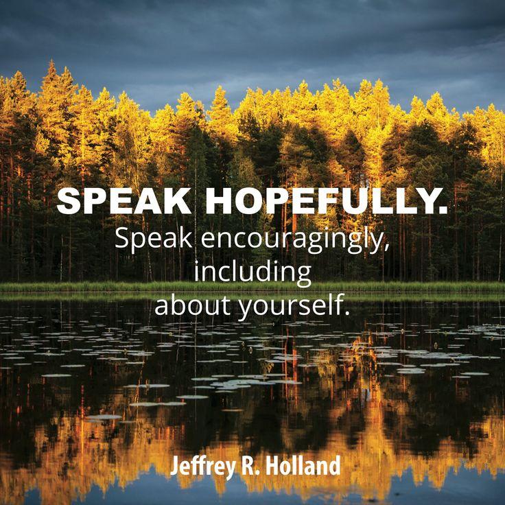 "Elder Jeffrey R. Holland: ""Speak hopefully. Speak encouragingly, including about yourself."" #lds #quotes"