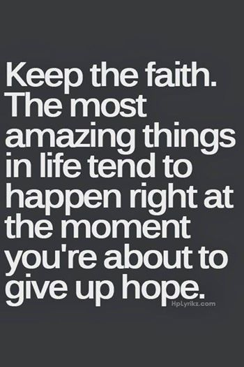 KEEP THE FAITH... The most amazing things in Life tend to HAPPEN right at the MOMENT you're about to GIVE UP.....