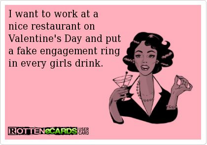 valentine's day meme put a ring in every drink - I want to work at a nice restaurant on Valentine s Day and