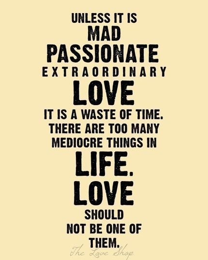unless it is mad, passionate, extraordinary...