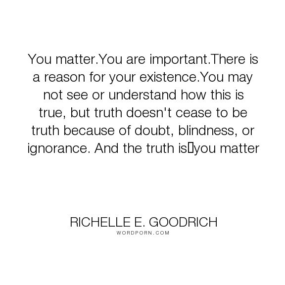 """Richelle E. Goodrich - """"You matter.You are important.There is a reason for your existence.You may not see..."""". richelle, richelle-goodrich, existence, doubt, importance, matter, significance, reason-for-living, mattering"""