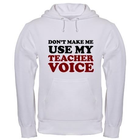 Don't make me use my teacher voice hoodie...