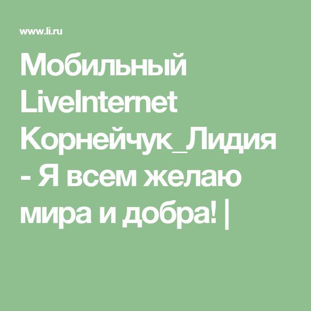 Мобильный LiveInternet Корнейчук_Лидия -  Я всем желаю мира и добра!    |