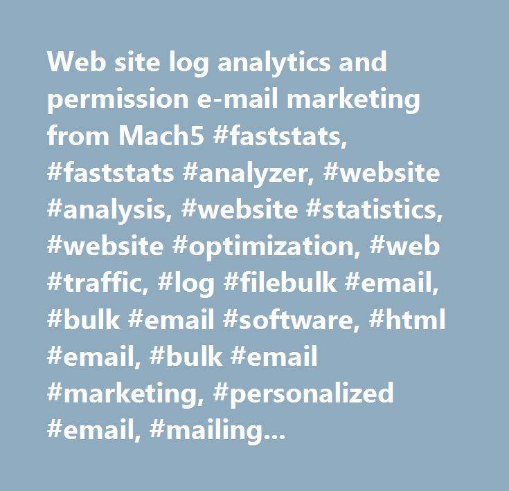 Web site log analytics and permission e-mail marketing from Mach5 #faststats, #faststats #analyzer, #website #analysis, #website #statistics, #website #optimization, #web #traffic, #log #filebulk #email, #bulk #email #software, #html #email, #bulk #email #marketing, #personalized #email, #mailing #list #software, #personalized #email #software, #how #to #send #bulk #email, #bulk #email #program, #bulk #email #sender, #mass #email #marketing, #mass #email, #email #newsletter #software…