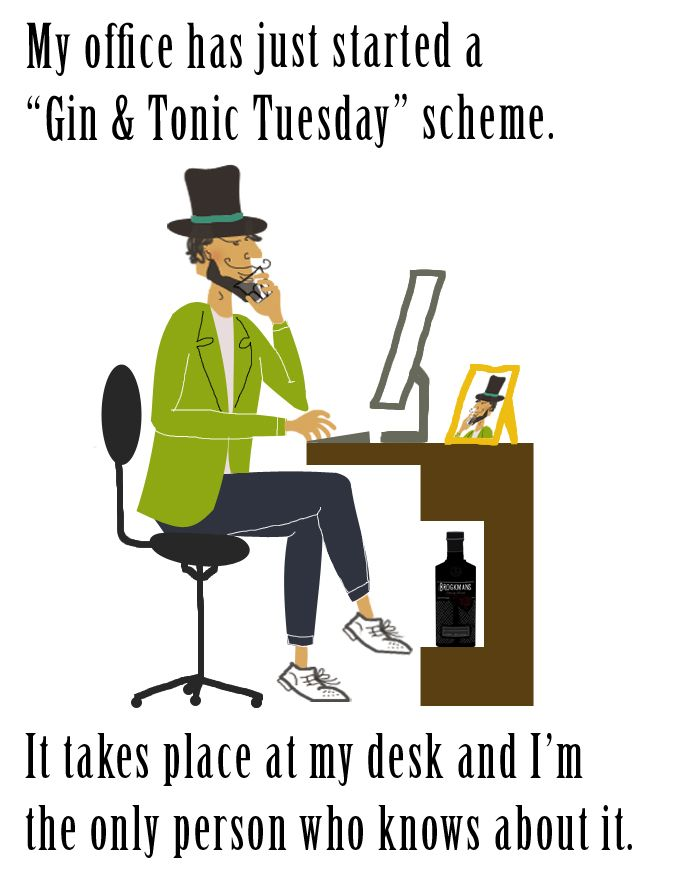 "My office has just started a ""gin and tonic Tuesday"" scheme. It takes place at my desk and I'm the only person that knows about it."