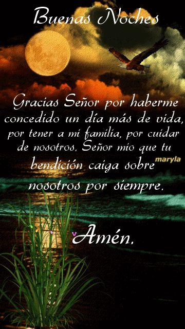 Buenas noches: Gracias Señor por haberme concedido un día más de vida, por tener a mi familia, por cuidar de nosotros. Señor mio que tu bendición caiga sobre nosotros por siempre. Amén.