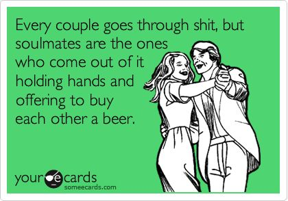 Funny Thinking of You Ecard: Every couple goes through shit, but soulmates are the ones who come out of it holding hands and offering to buy each other a beer.